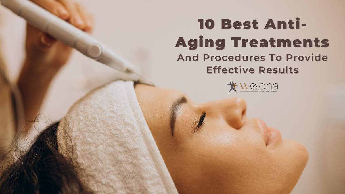 10 Best Anti Ageing Treatments And Procedures To Provide Effective Results
